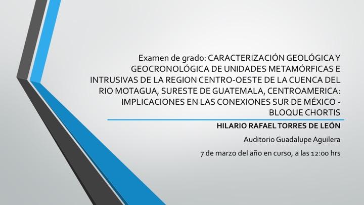 Examen de grado: CARACTERIZACIÓN GEOLÓGICA Y GEOCRONOLÓGICA DE UNIDADES METAMÓRFICAS E INTRUSIVAS DE LA REGION CENTRO-OESTE DE LA CUENCA DEL RIO MOTAGUA, SURESTE DE GUATEMALA, CENTROAMERICA: IMPLICACIONES EN LAS CONEXIONES SUR DE MÉXICO - BLOQUE CHORTISA